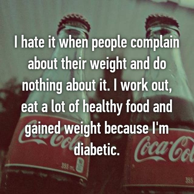I hate it when people complain about their weight and do nothing about it. I work out, eat a lot of healthy food and gained weight because I'm diabetic.
