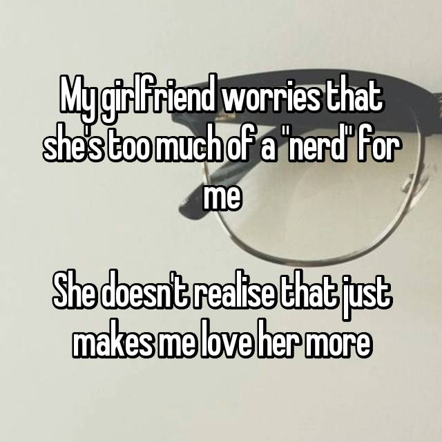 "My girlfriend worries that she's too much of a ""nerd"" for me  She doesn't realise that just makes me love her more"