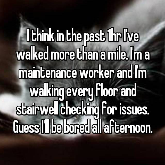 I think in the past 1hr I've walked more than a mile. I'm a maintenance worker and I'm walking every floor and stairwell checking for issues. Guess I'll be bored all afternoon.