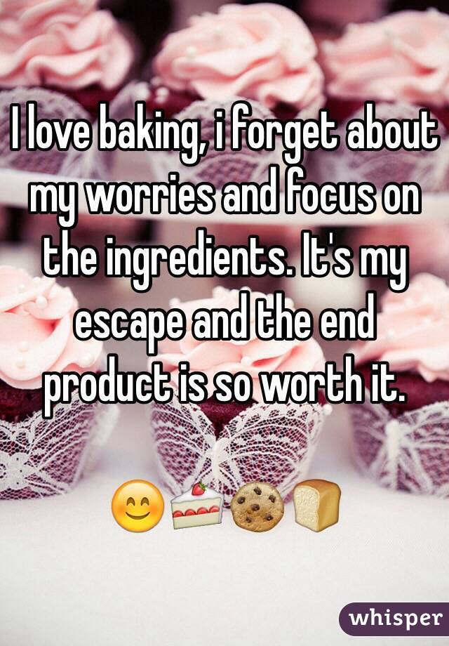 I love baking, i forget about my worries and focus on the ingredients. It