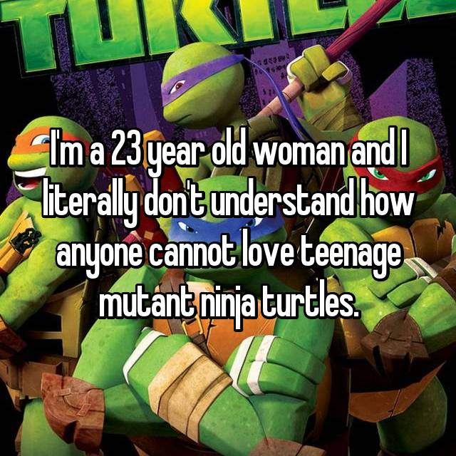 I'm a 23 year old woman and I literally don't understand how anyone cannot love teenage mutant ninja turtles.