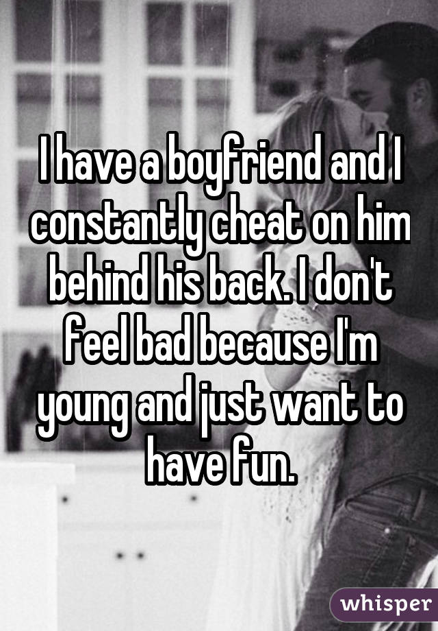 I have a boyfriend and I constantly cheat on him behind his back. I don't feel bad because I'm young and just want to have fun.
