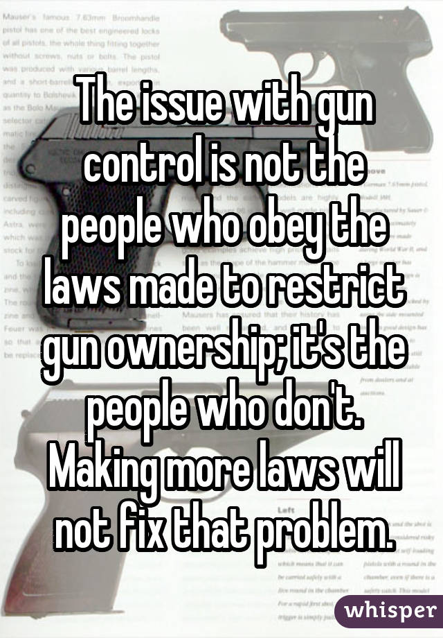 The issue with gun control is not the people who obey the laws made to restrict gun ownership; it