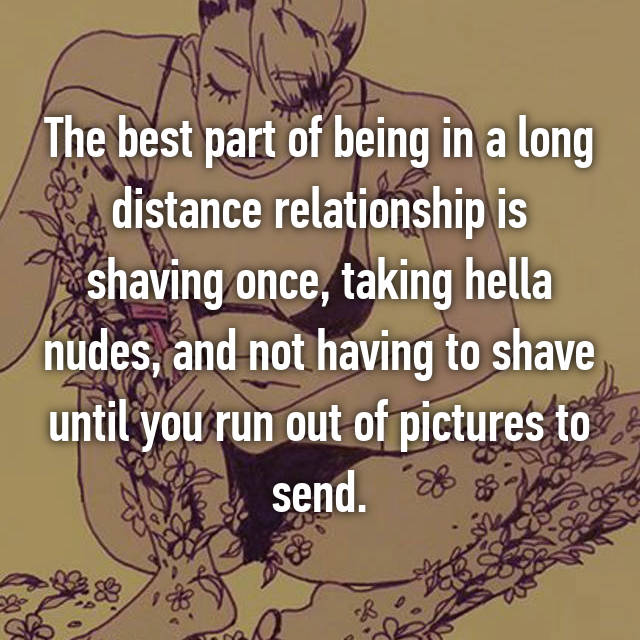 The best part of being in a long distance relationship is shaving once, taking hella nudes, and not having to shave until you run out of pictures to send.