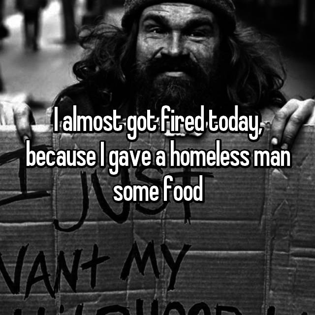 I almost got fired today, because I gave a homeless man some food