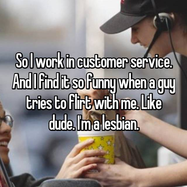 So I work in customer service. And I find it so funny when a guy tries to flirt with me. Like dude. I'm a lesbian.