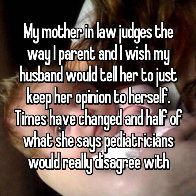 My mother in law judges the way I parent and I wish my husband would tell her to just keep her opinion to herself. Times have changed and half of what she says pediatricians would really disagree with