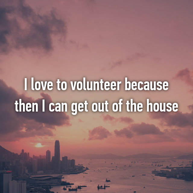 I love to volunteer because then I can get out of the house