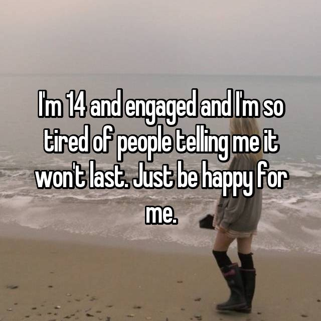I'm 14 and engaged and I'm so tired of people telling me it won't last. Just be happy for me.