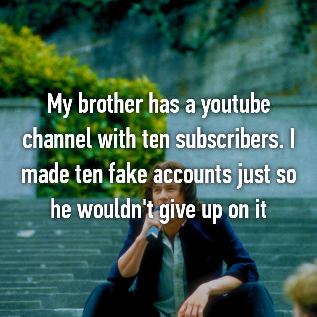 My brother has a youtube channel with ten subscribers. I made ten fake accounts just so he wouldn't give up on it