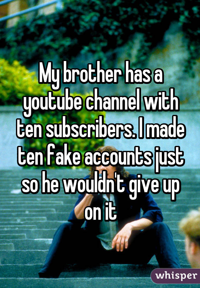 My brother has a youtube channel with ten subscribers. I made ten fake accounts just so he wouldn