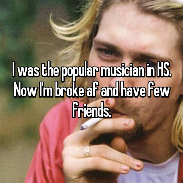 I was the popular musician in HS. Now I'm broke af and have few friends.