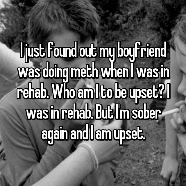 I just found out my boyfriend was doing meth when I was in rehab. Who am I to be upset? I was in rehab. But I'm sober again and I am upset.