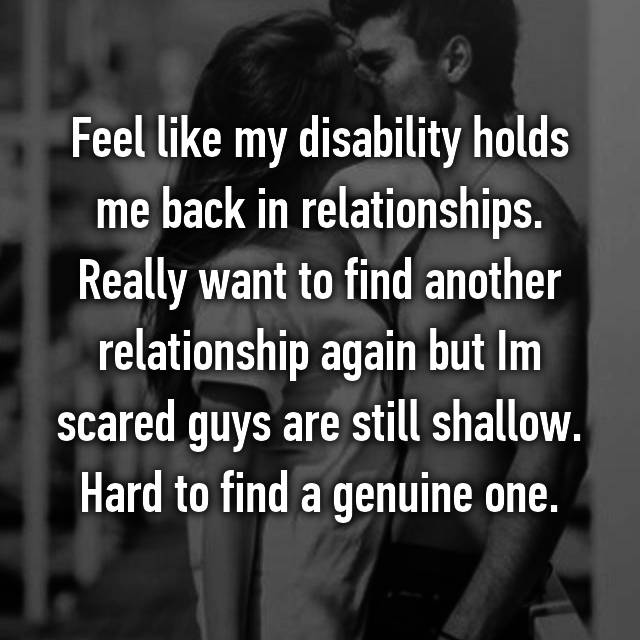 Feel like my disability holds me back in relationships. Really want to find another relationship again but Im scared guys are still shallow. Hard to find a genuine one.