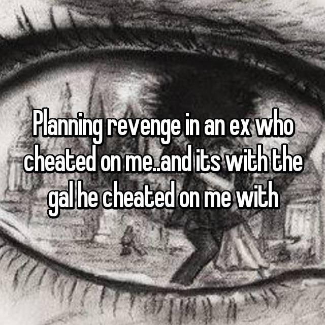 Planning revenge in an ex who cheated on me..and its with the gal he cheated on me with