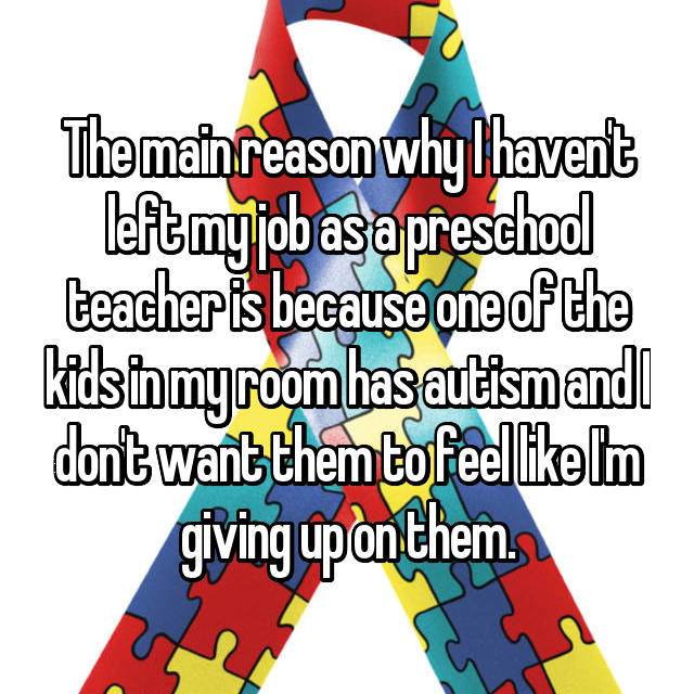 The main reason why I haven't left my job as a preschool teacher is because one of the kids in my room has autism and I don't want them to feel like I'm giving up on them.