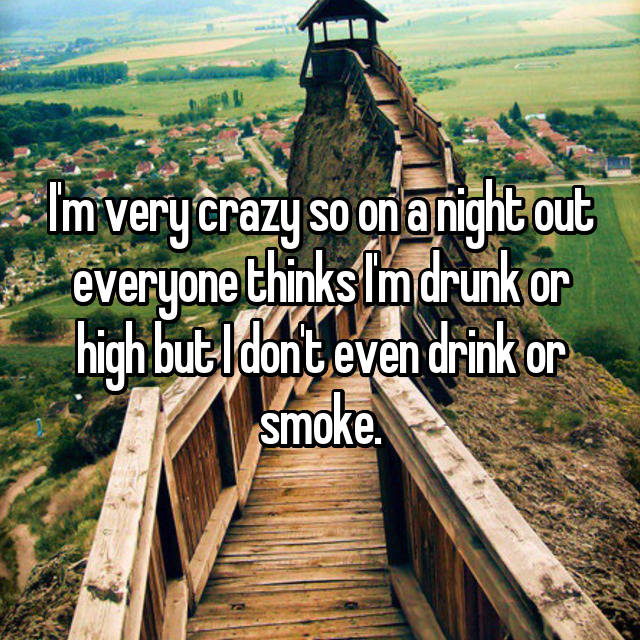 I'm very crazy so on a night out everyone thinks I'm drunk or high but I don't even drink or smoke.