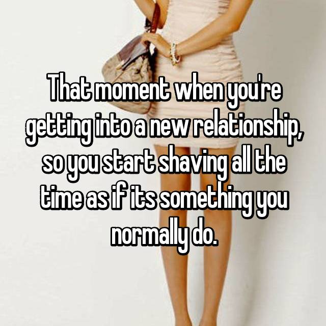 That moment when you're getting into a new relationship, so you start shaving all the time as if its something you normally do.