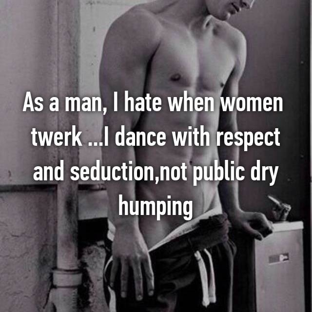 As a man, I hate when women  twerk ...I dance with respect and seduction,not public dry humping