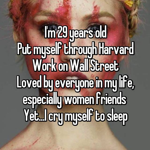 I'm 29 years old Put myself through Harvard Work on Wall Street Loved by everyone in my life, especially women friends  Yet...I cry myself to sleep