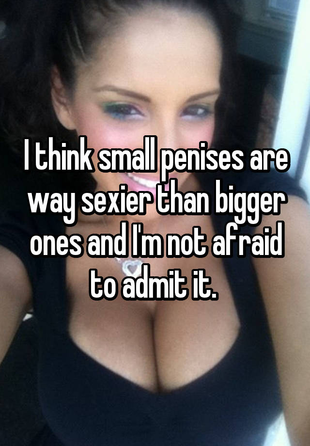I think small penises are way sexier than bigger ones and I