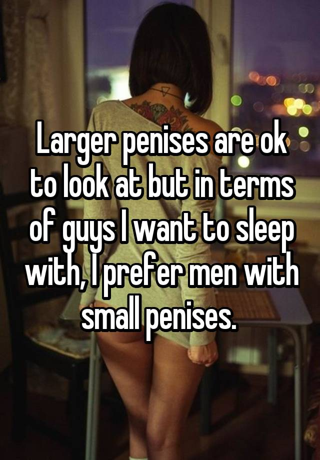 Larger penises are ok to look at but in terms of guys I want to sleep with, I prefer men with small penises.