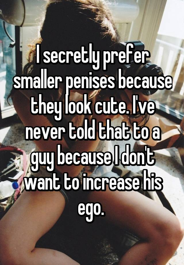 I secretly prefer smaller penises because they look cute. I