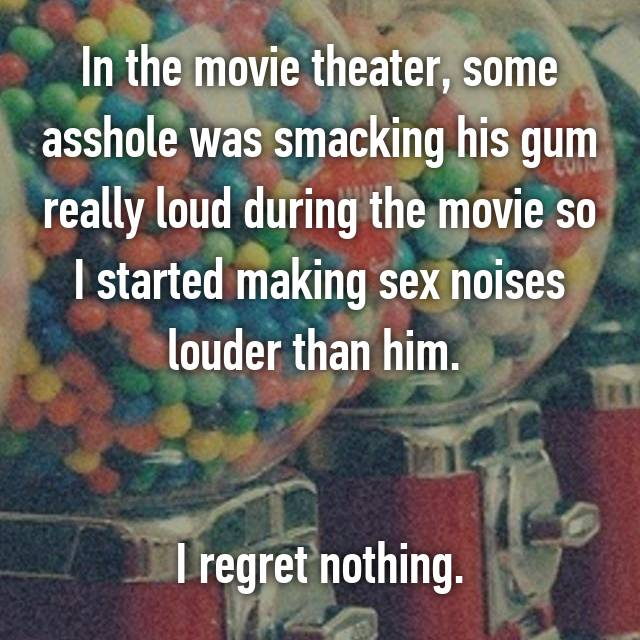 In the movie theater, some asshole was smacking his gum really loud during the movie so I started making sex noises louder than him.    I regret nothing.
