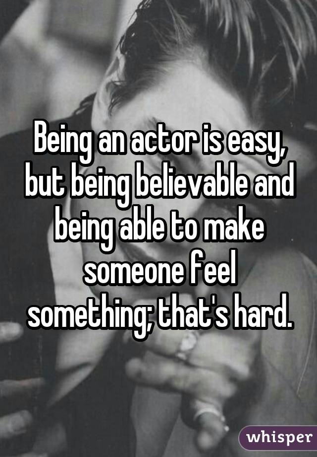 Being an actor is easy, but being believable and being able to make someone feel something; that
