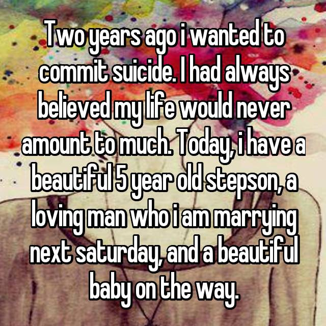Two years ago i wanted to commit suicide. I had always believed my life would never amount to much. Today, i have a beautiful 5 year old stepson, a loving man who i am marrying next saturday, and a beautiful baby on the way.