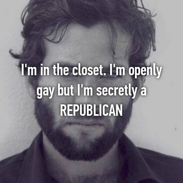 I'm in the closet. I'm openly gay but I'm secretly a REPUBLICAN