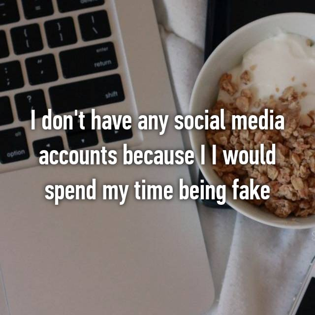 I don't have any social media accounts because I I would spend my time being fake