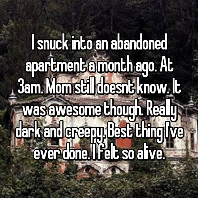 I snuck into an abandoned apartment a month ago. At 3am. Mom still doesnt know. It was awesome though. Really dark and creepy. Best thing I've ever done. I felt so alive.