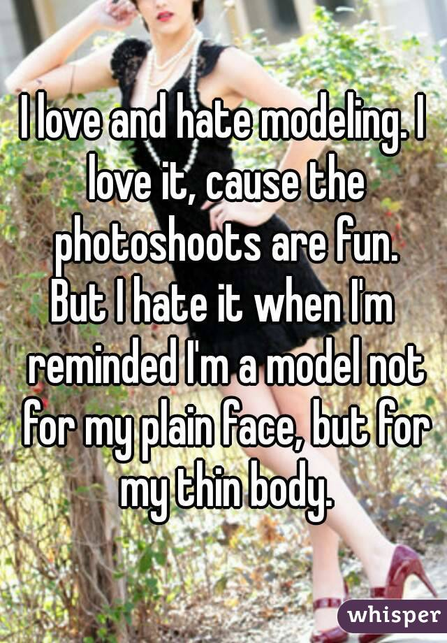 I love and hate modeling. I love it, cause the photoshoots are fun. But I hate it when I