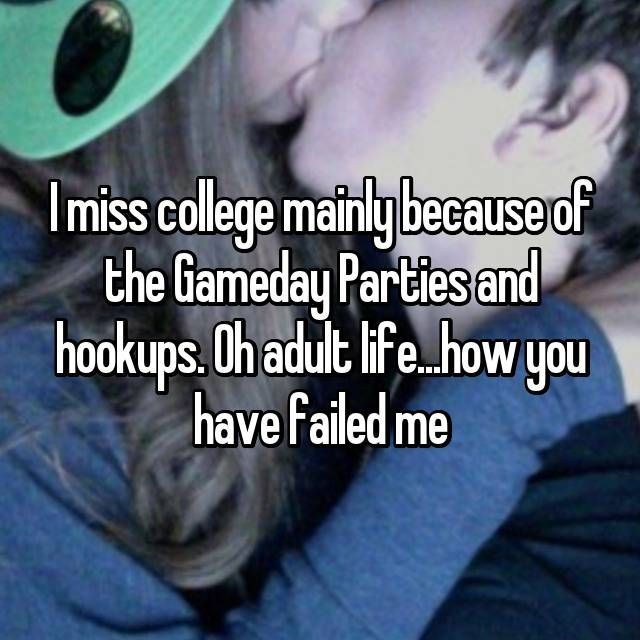 I miss college mainly because of the Gameday Parties and hookups. Oh adult life...how you have failed me