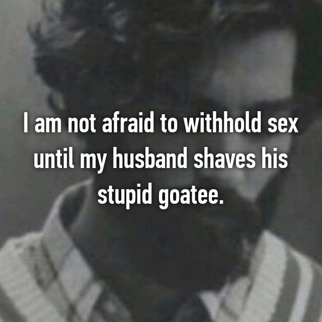 I am not afraid to withhold sex until my husband shaves his stupid goatee.