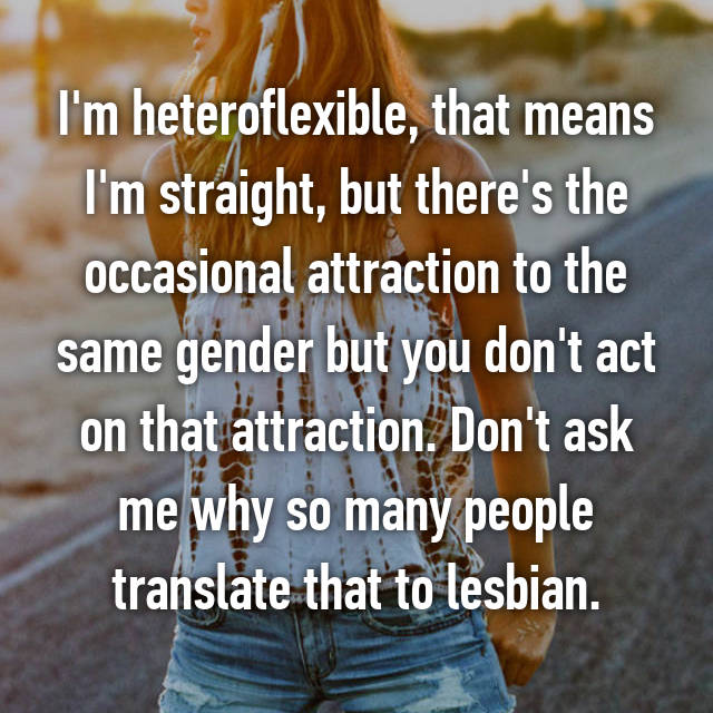 I'm heteroflexible, that means I'm straight, but there's the occasional attraction to the same gender but you don't act on that attraction. Don't ask me why so many people translate that to lesbian.