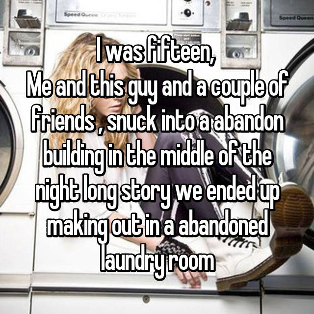 I was fifteen,  Me and this guy and a couple of friends , snuck into a abandon building in the middle of the night long story we ended up making out in a abandoned laundry room
