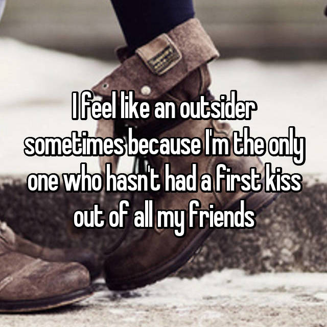 I feel like an outsider sometimes because I'm the only one who hasn't had a first kiss out of all my friends