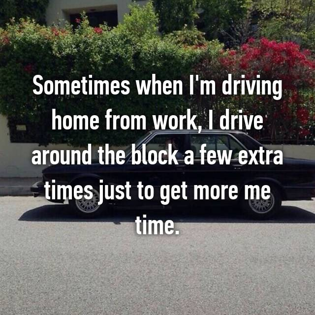 Sometimes when I'm driving home from work, I drive around the block a few extra times just to get more me time.