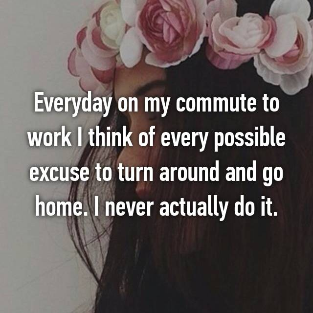 Everyday on my commute to work I think of every possible excuse to turn around and go home. I never actually do it.