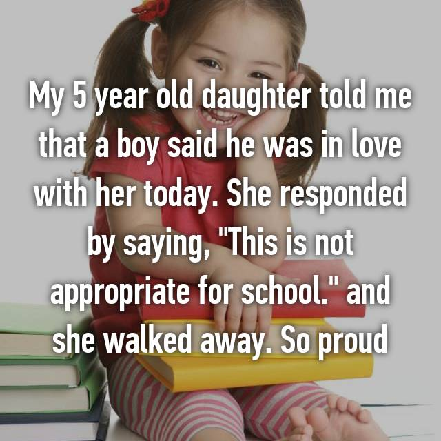 "My 5 year old daughter told me that a boy said he was in love with her today. She responded by saying, ""This is not appropriate for school."" and she walked away. So proud"