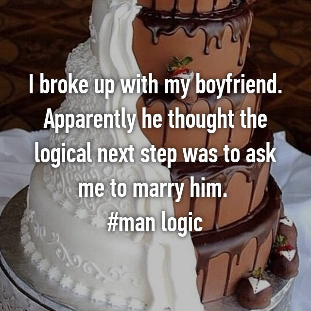 I broke up with my boyfriend. Apparently he thought the logical next step was to ask me to marry him.  #man logic