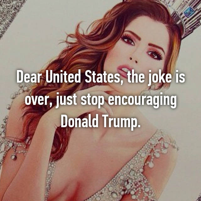 Dear United States, the joke is over, just stop encouraging Donald Trump.