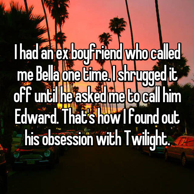 I had an ex boyfriend who called me Bella one time. I shrugged it off until he asked me to call him Edward. That's how I found out his obsession with Twilight.