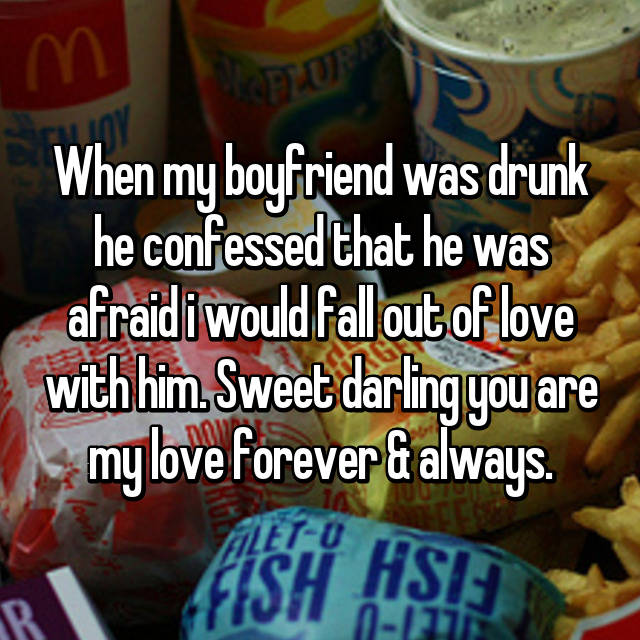 When my boyfriend was drunk he confessed that he was afraid i would fall out of love with him. Sweet darling you are my love forever & always.
