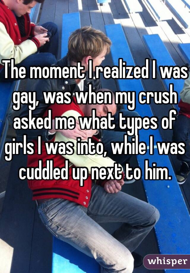 The moment I realized I was gay, was when my crush asked me what types of girls I was into, while I was cuddled up next to him.