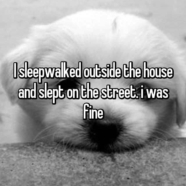 I sleepwalked outside the house and slept on the street. i was fine