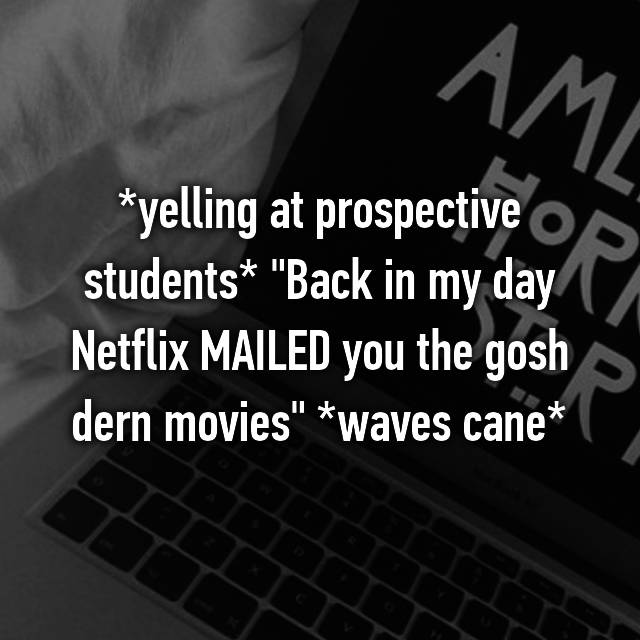 """*yelling at prospective students* """"Back in my day Netflix MAILED you the gosh dern movies"""" *waves cane*"""