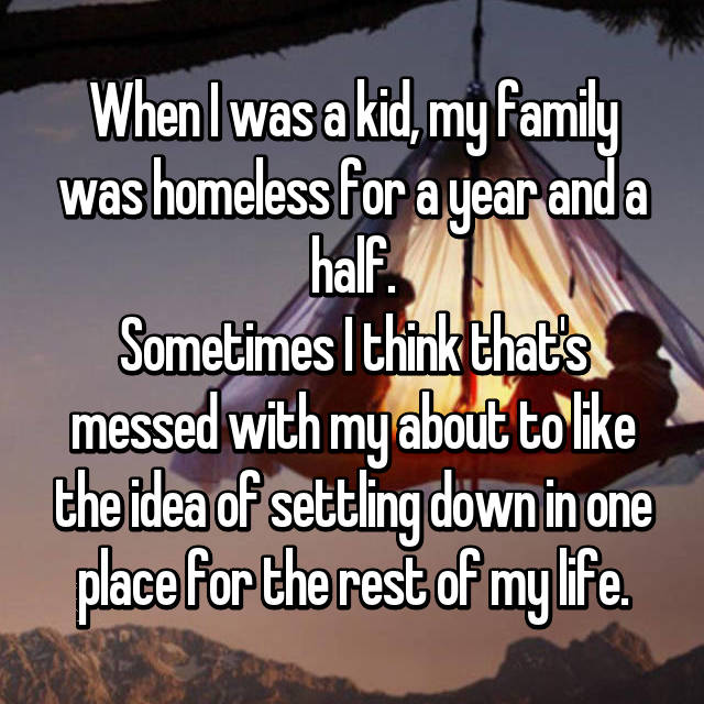 When I was a kid, my family was homeless for a year and a half. Sometimes I think that's messed with my about to like the idea of settling down in one place for the rest of my life.